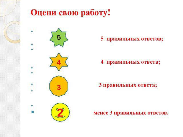 Оцени свою работу! - 5 правильных ответов; 4 правильных ответа; 3 правильных...