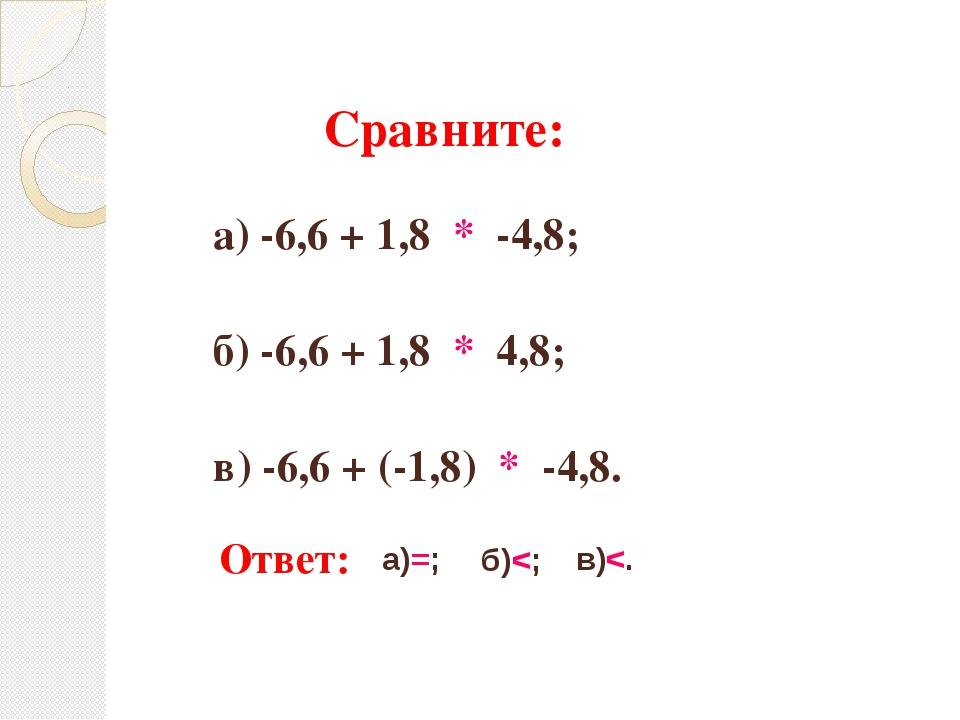 Сравните: а) -6,6 + 1,8 * -4,8; б) -6,6 + 1,8 * 4,8; в) -6,6 + (-1,8) * -4,8....