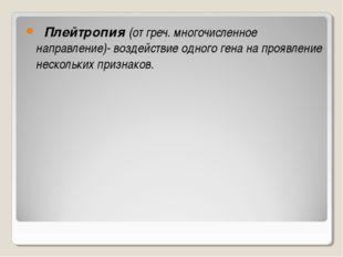 Плейтропия (от греч. многочисленное направление)- воздействие одного гена на