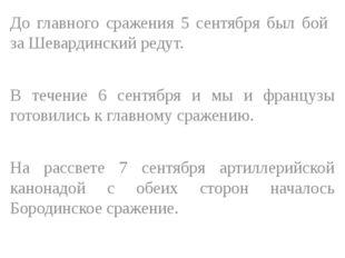 До главного сражения 5 сентября был бой за Шевардинский редут. В течение 6 се