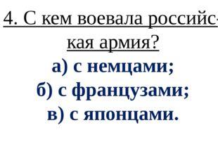 4. С кем воевала российс- кая армия? а) с немцами; б) с французами; в) с япон