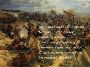 Да, были люди в наше время, Могучее, лихое племя: Богатыри – не вы. Плохая и