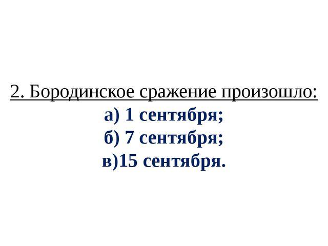 2. Бородинское сражение произошло: а) 1 сентября; б) 7 сентября; в)15 сентября.