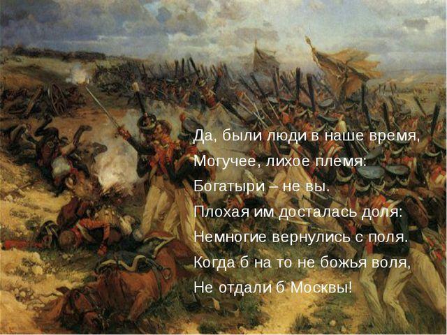 Да, были люди в наше время, Могучее, лихое племя: Богатыри – не вы. Плохая и...