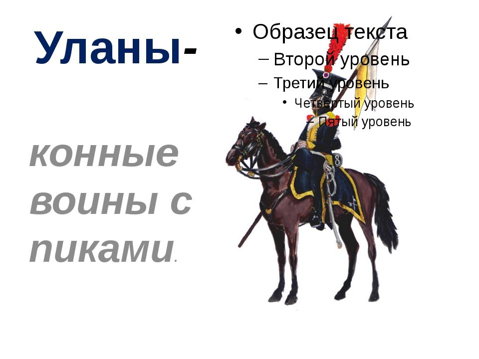 Уланы- конные воины с пиками.