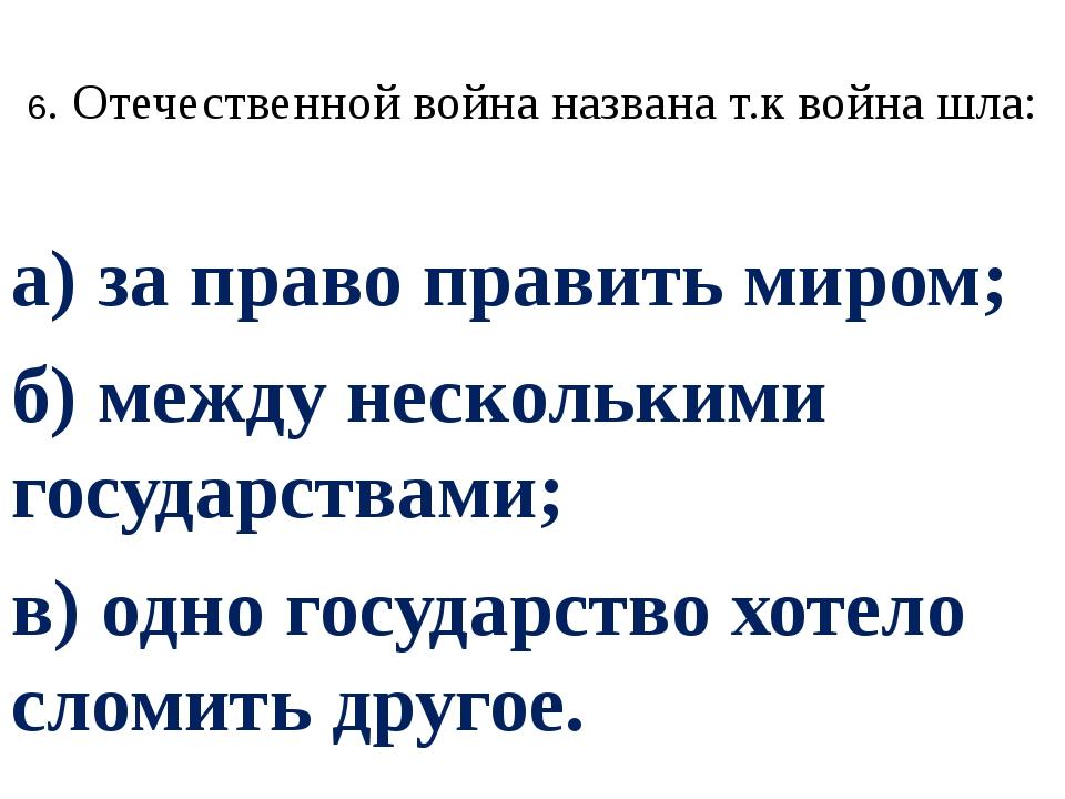 6. Отечественной война названа т.к война шла: а) за право править миром; б) м...