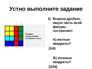 Устно выполните задание Вырази дробью, какую часть всей фигуры составляют А)