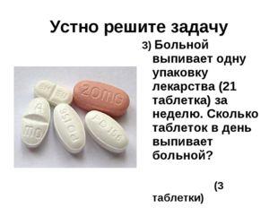 Устно решите задачу 3) Больной выпивает одну упаковку лекарства (21 таблетка)
