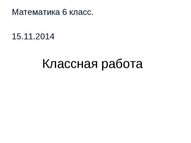 Классная работа Математика 6 класс. 15.11.2014