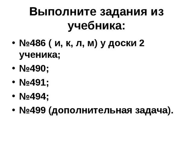 Выполните задания из учебника: №486 ( и, к, л, м) у доски 2 ученика; №490; №4...