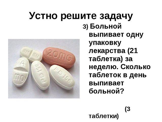 Устно решите задачу 3) Больной выпивает одну упаковку лекарства (21 таблетка)...
