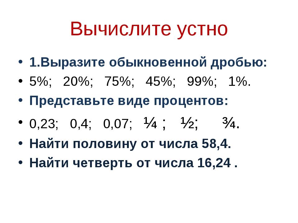 Вычислите устно 1.Выразите обыкновенной дробью: 5%; 20%; 75%; 45%; 99%; 1%. П...