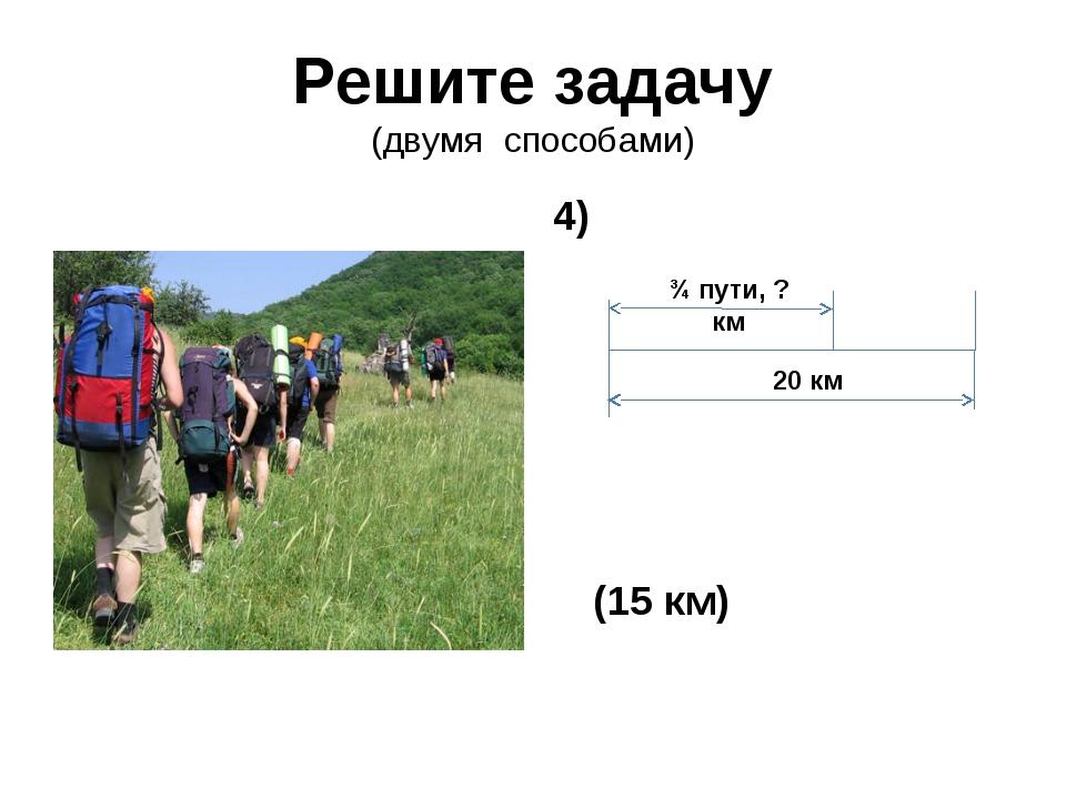Решите задачу (двумя способами) 4) (15 км) 20 км ¾ пути, ? км
