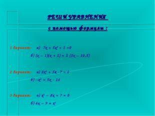 РЕШИ УРАВНЕНИЯ с помощью формулы : 1 вариант: а) -7х + 5х2 + 1 =0 б) (х – 1)(