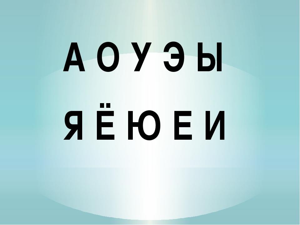 А О У Э Ы Я Ё Ю Е И