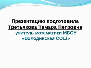 Презентацию подготовила Третьякова Тамара Петровна учитель математики МБОУ «В