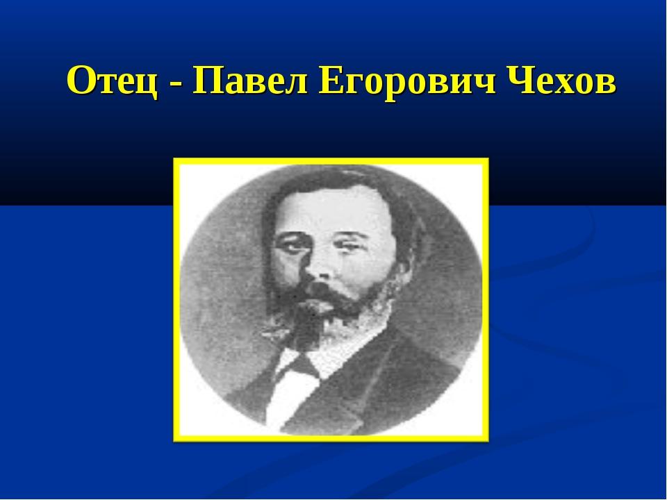Отец - Павел Егорович Чехов
