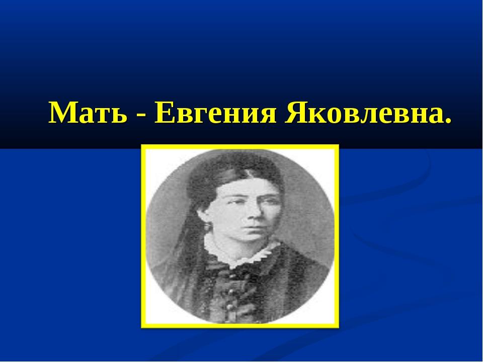 Мать - Евгения Яковлевна.
