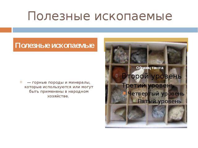 Полезные ископаемые — горные породы и минералы, которые используются или могу...