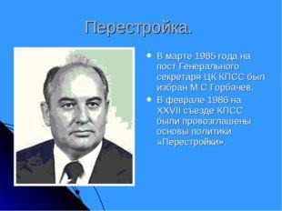 Перестройка. В марте 1985 года на пост Генерального секретаря ЦК КПСС был изб
