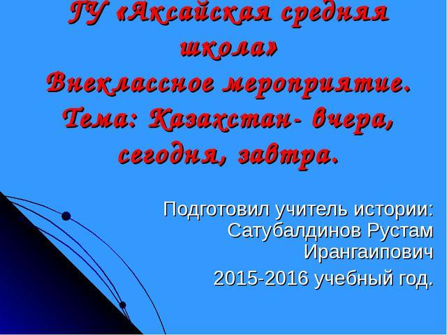 ГУ «Аксайская средняя школа» Внеклассное мероприятие. Тема: Казахстан- вчера,...
