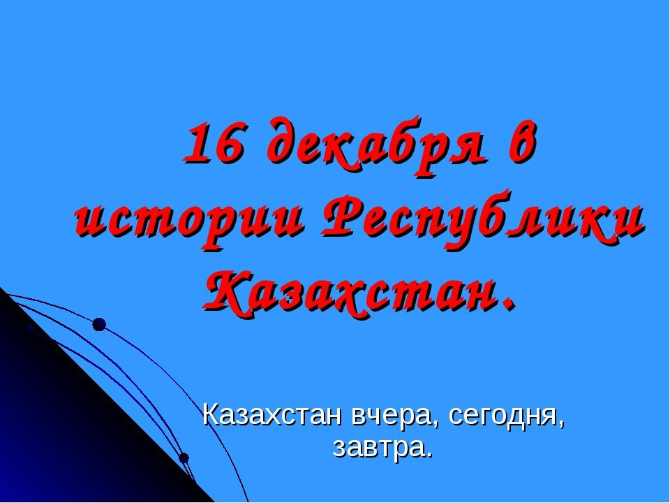 16 декабря в истории Республики Казахстан. Казахстан вчера, сегодня, завтра.