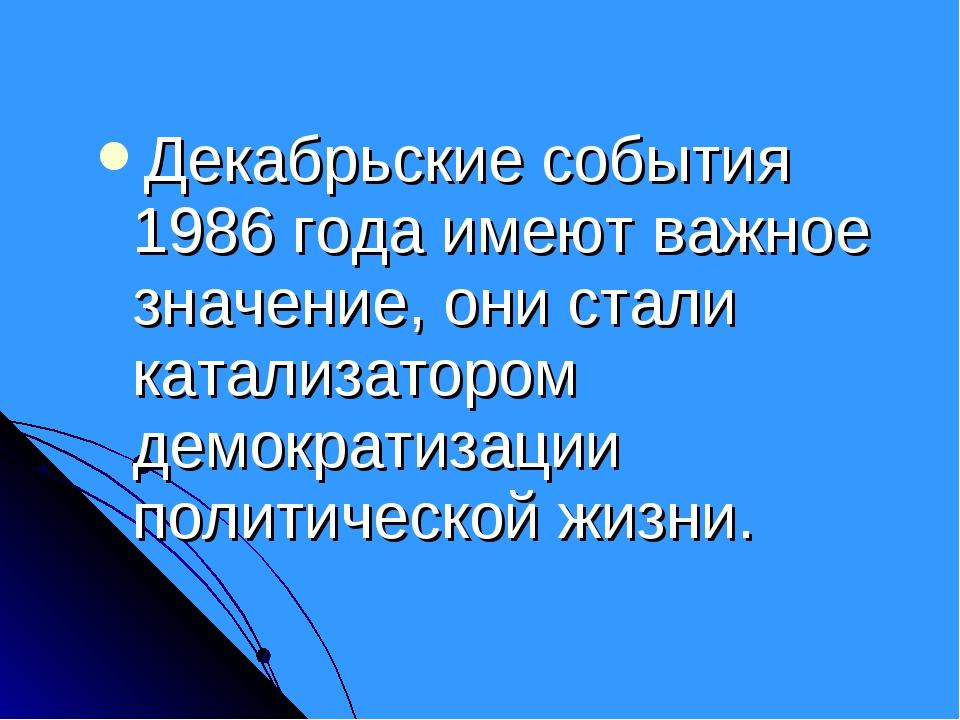 Декабрьские события 1986 года имеют важное значение, они стали катализатором...