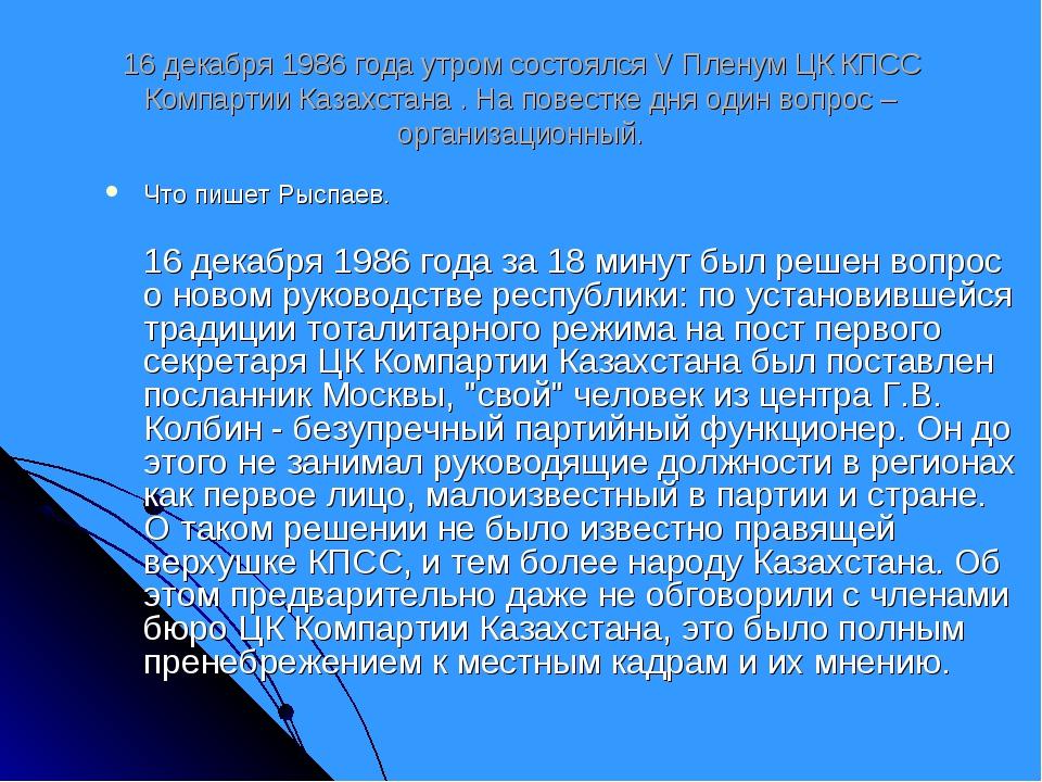 16 декабря 1986 года утром состоялся V Пленум ЦК КПСС Компартии Казахстана ....
