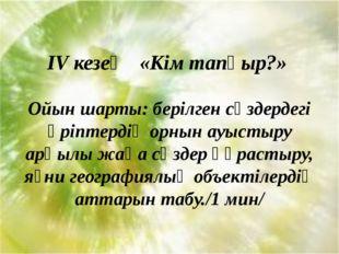 IV кезең «Кім тапқыр?» Ойын шарты: берілген сөздердегі әріптердің орнын ауыс