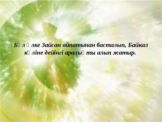 Бұл өлке Зайсан ойпатынан басталып, Байкал көліне дейінгі аралықты алып жатыр.