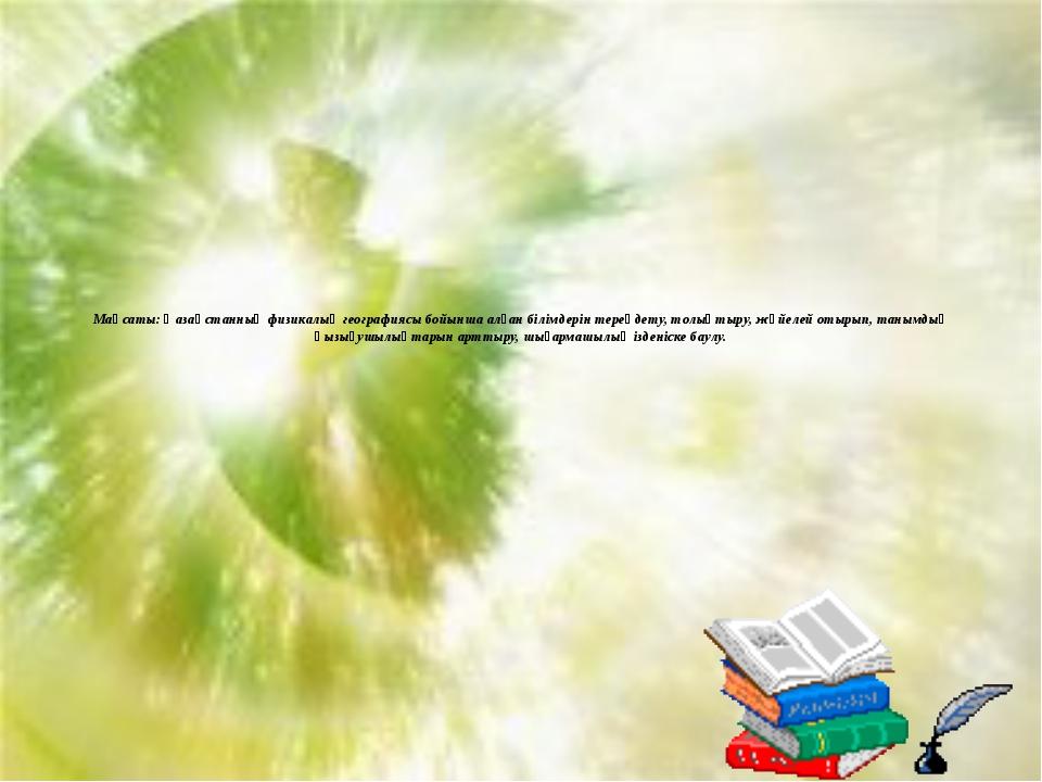 Мақсаты: Қазақстанның физикалық географиясы бойынша алған білімдерін тереңдет...