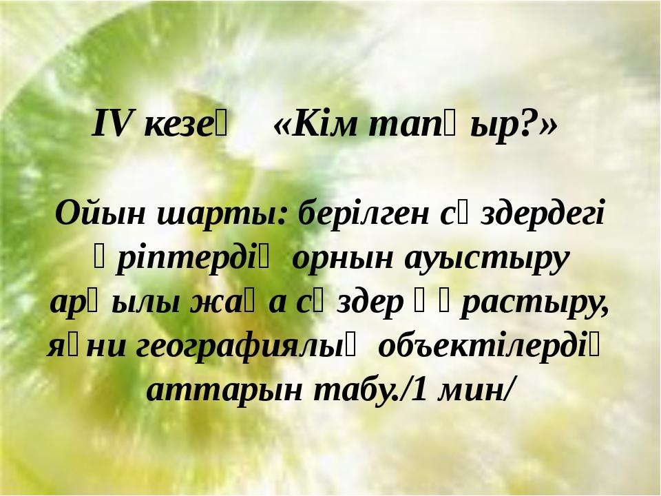 IV кезең «Кім тапқыр?» Ойын шарты: берілген сөздердегі әріптердің орнын ауыс...