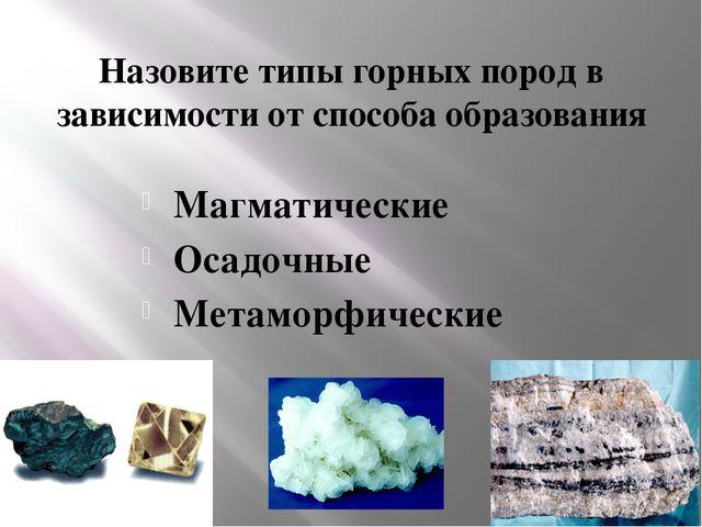 Назовите типы горных пород в зависимости от способа образования Магматические...