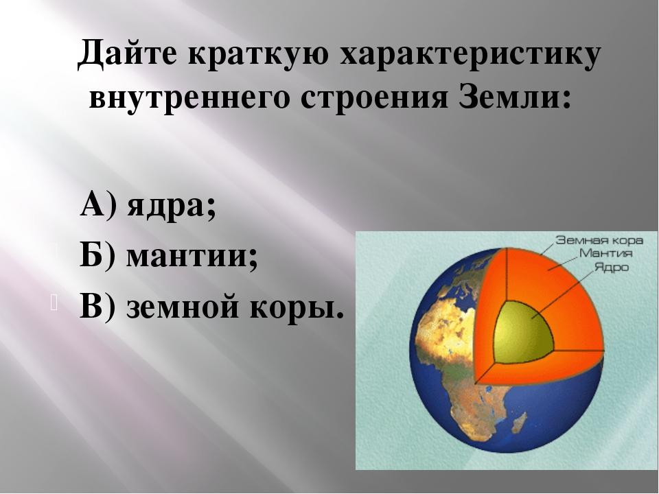 Дайте краткую характеристику внутреннего строения Земли: А) ядра; Б) мантии;...