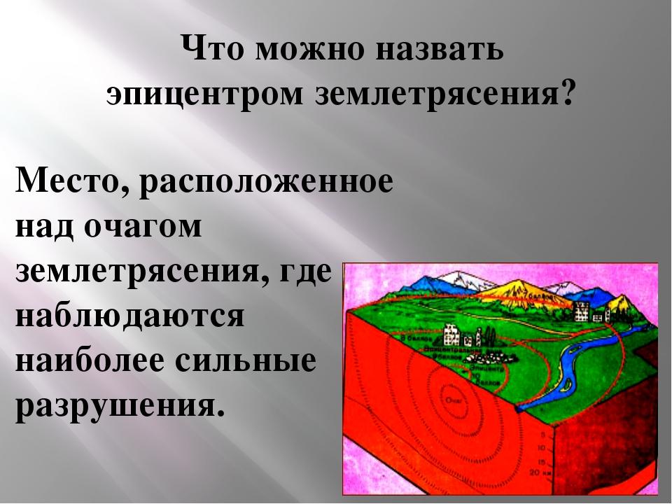 Что можно назвать эпицентром землетрясения? Место, расположенное над очагом з...