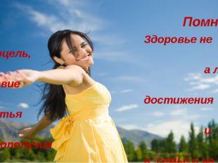 Помни: Здоровье не самоцель, а лишь условие достижения счастья и благополучи