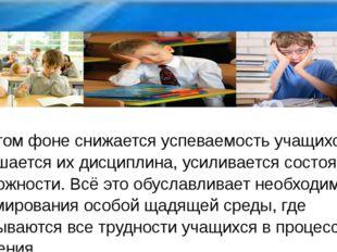 На этом фоне снижается успеваемость учащихся, ухудшается их дисциплина, усили