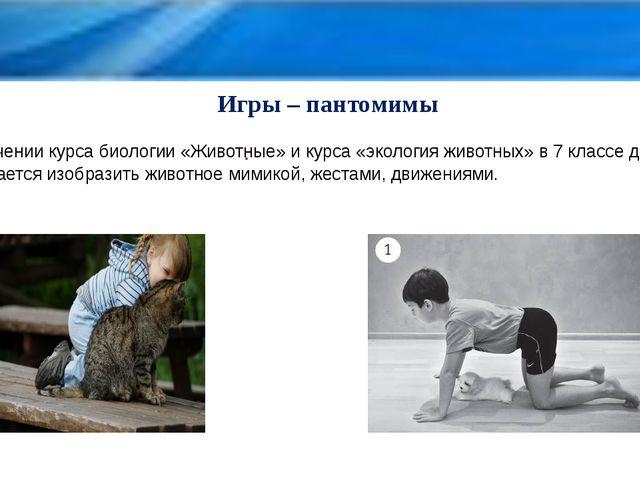 Игры – пантомимы . При изучении курса биологии «Животные» и курса «экология...
