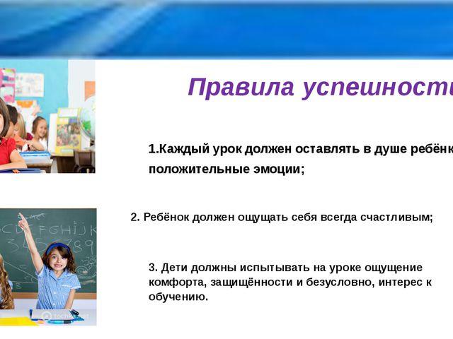 Правила успешности 1.Каждый урок должен оставлять в душе ребёнка только полож...