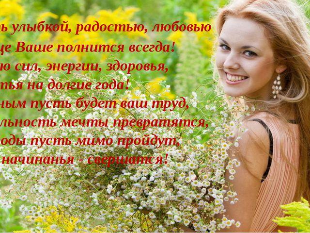 Сердце Ваше полнится всегда! Желаю сил, энергии, здоровья, Счастья на долгие...