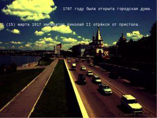 1787 году была открыта городская дума. 2 (15) марта 1917 император Николай II
