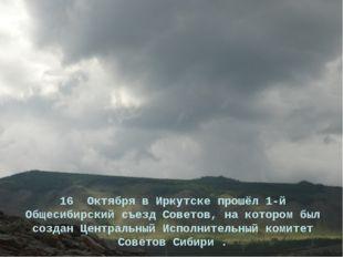 16 Октября в Иркутске прошёл 1-й Общесибирский съезд Советов, на котором был