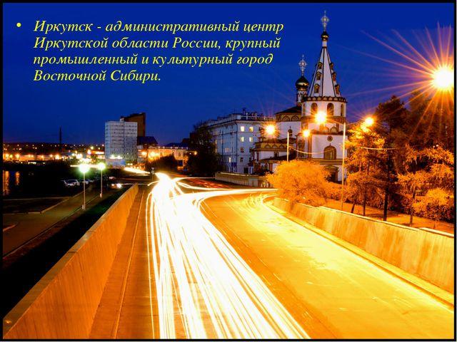 Иркутск - административный центр Иркутской области России, крупный промышленн...