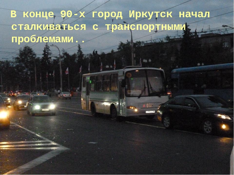 В конце 90-х город Иркутск начал сталкиваться с транспортными проблемами..