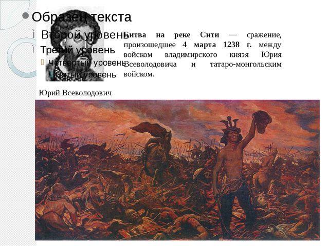 Юрий Всеволодович Битва на реке Сити — сражение, произошедшее 4 марта 1238 г....