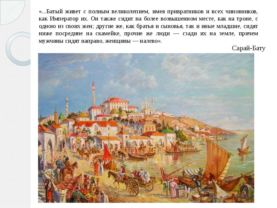 «...Батый живет с полным великолепием, имея привратников и всех чиновников, к...
