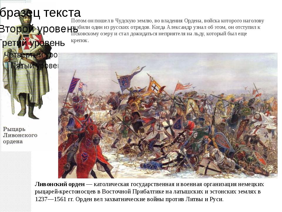 Потом он пошел в Чудскую землю, во владения Ордена, войска которого наголову...