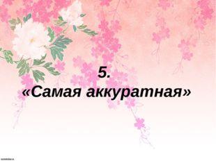 5. «Самая аккуратная»