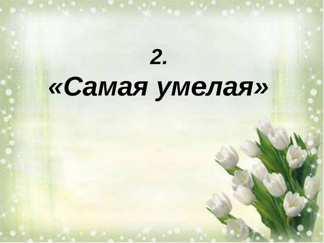 2. «Самая умелая»