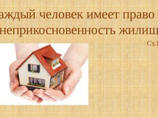 «Каждый человек имеет право на неприкосновенность жилища» Ст.12